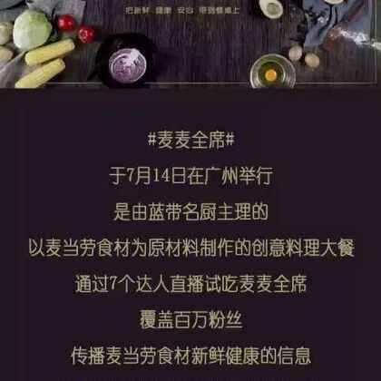 #达人网案例#麦当劳#麦麦全席#于2016年7月14日在广州举行,是由蓝带名厨主理的,以麦当劳食材为原材料制作的创意料理大餐。通过4位达人直播试吃麦麦全席,覆盖百万粉丝,传递麦当劳食材新鲜健康的信息,传播麦当劳崇尚健康时尚自然的理念