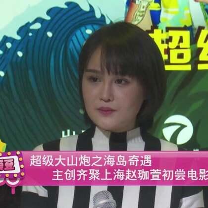 《超级大山炮之海岛奇遇》主创齐聚上海 赵珈萱初尝电影难度大