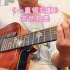 非常好听的《一直很安静》吉他指弹改编,喜欢的小姐姐点个赞哦#指弹吉他##吉他##我要上热门#